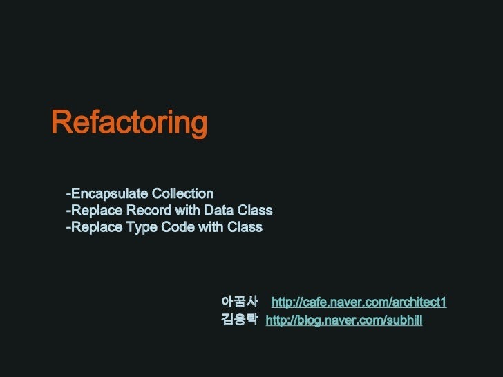 Refactoring -Encapsulate Collection -Replace Record with Data Class -Replace Type Code with Class                        아...
