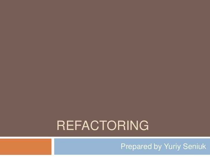 Refactoring<br />Prepared by YuriySeniuk<br />