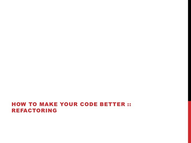 HOW TO MAKE YOUR CODE BETTER ::REFACTORING
