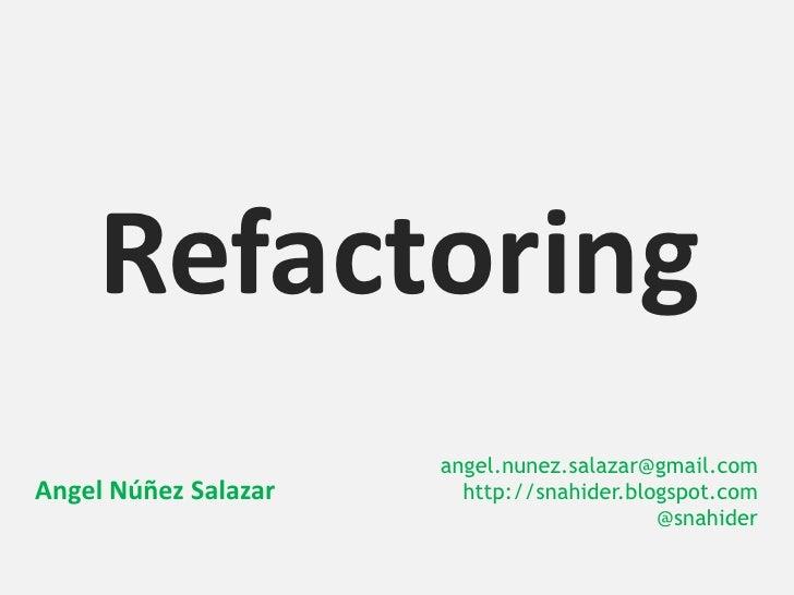 Refactoring                      angel.nunez.salazar@gmail.comAngel Núñez Salazar     http://snahider.blogspot.com        ...