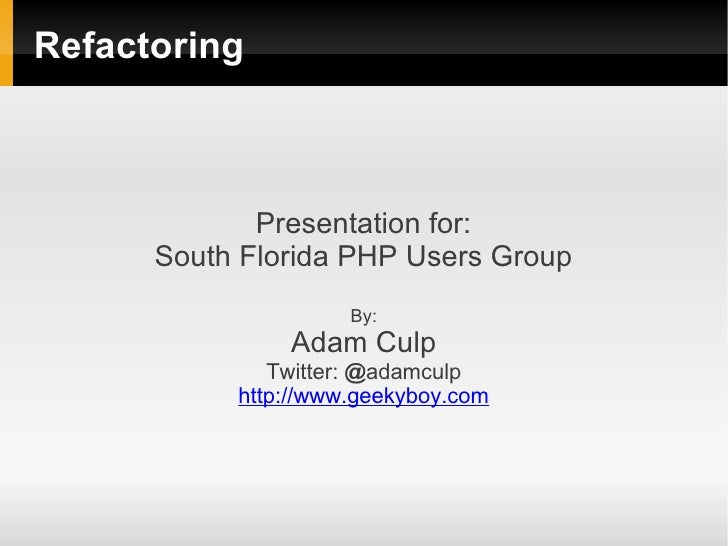 Refactoring             Presentation for:      South Florida PHP Users Group                     By:               Adam Cu...