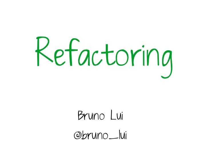 Refactoring   Bruno Lui   @bruno_lui