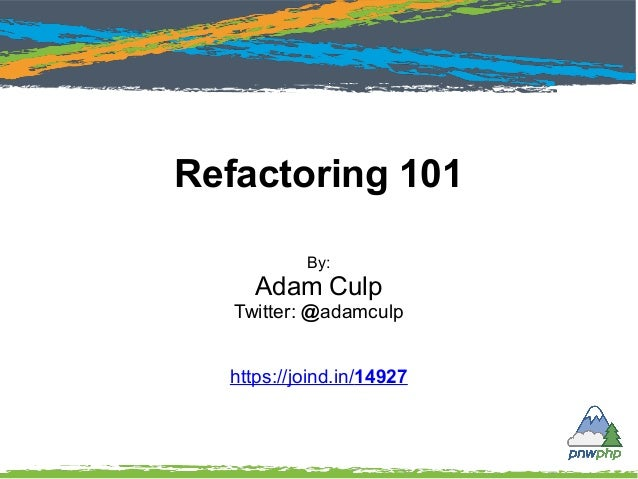 Refactoring 101 By: Adam Culp Twitter: @adamculp https://joind.in/14927