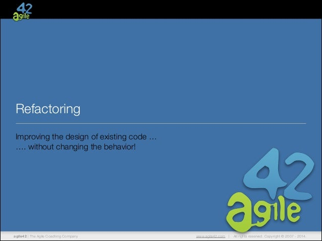 Refactoring Improving the design of existing code … …. without changing the behavior!  agile42 | The Agile Coaching Compan...