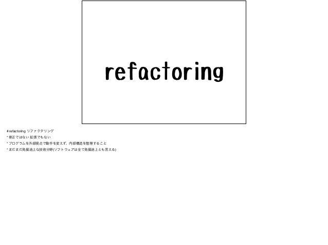 # refactoring リファクタリング  * 修正ではない 拡張でもない  * プログラムを外部視点で動作を変えず、内部構造を整理すること  * まだまだ発展途上な技術分野(ソフトウェアは全て発展途上とも言える)