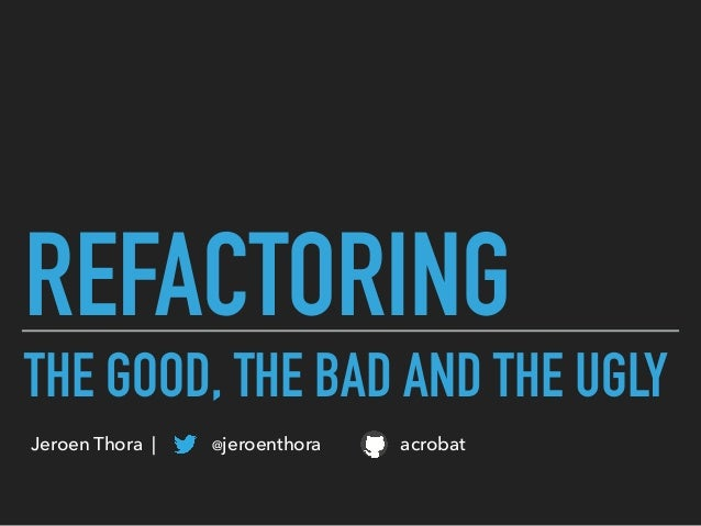 REFACTORING THE GOOD, THE BAD AND THE UGLY Jeroen Thora | @jeroenthora acrobat