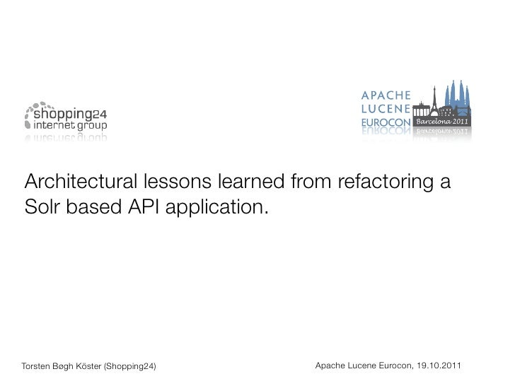 Architectural lessons learned from refactoring aSolr based API application.Torsten Bøgh Köster (Shopping24)   Apache Lucen...
