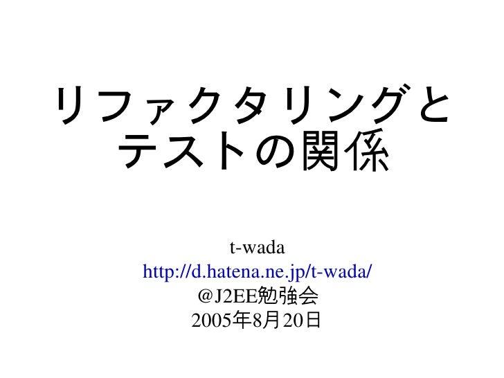 リファクタリングと   テストの関係               twada   http://d.hatena.ne.jp/twada/          @J2EE勉強会          2005年8月20日