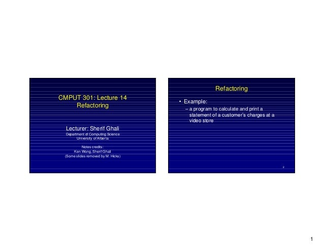 1 CMPUT 301: Lecture 14 Refactoring Lecturer: Sherif Ghali Department of Computing Science University of Alberta Notes cre...