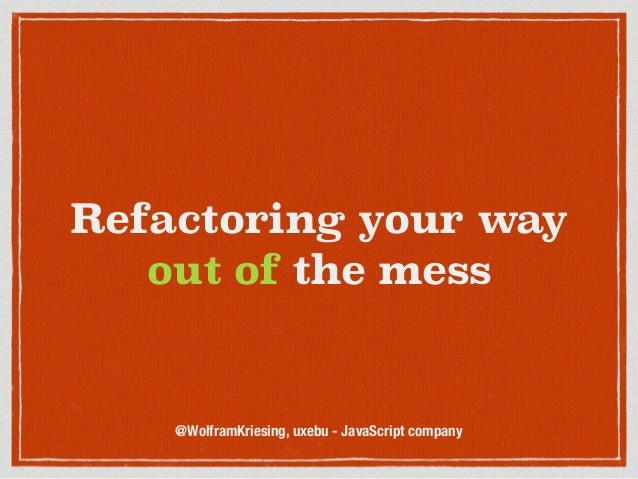 Refactoring your way out of the mess @WolframKriesing, uxebu - JavaScript company