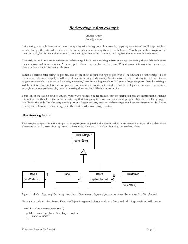© Martin Fowler 20-Apr-05 Page 1 Refactoring, a first example Martin Fowler fowler@acm.org Refactoring is a technique to i...