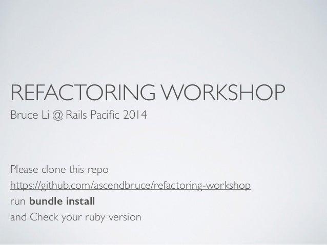 REFACTORING WORKSHOP  Bruce Li @ Rails Pacific 2014  Please clone this repo  https://github.com/ascendbruce/refactoring-wo...