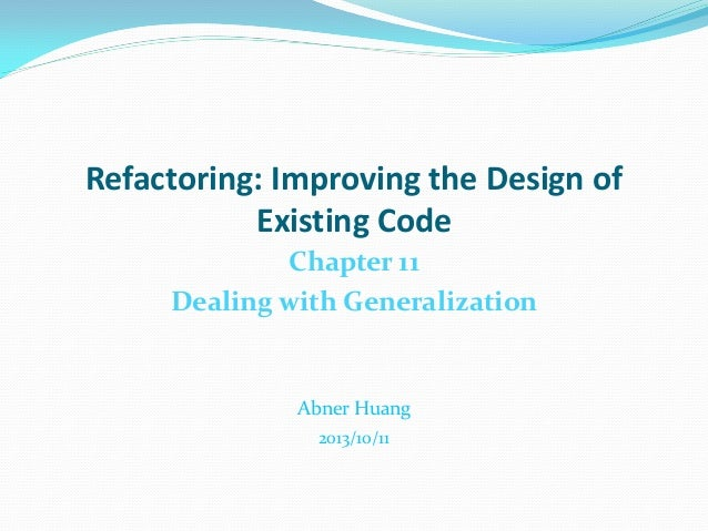 Refactoring: Improving the Design of Existing Code Chapter 11 Dealing with Generalization Abner Huang 2013/10/11