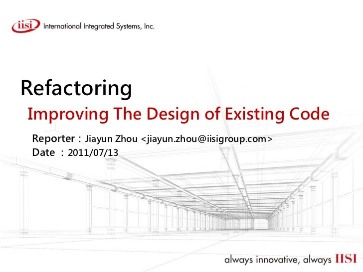 RefactoringImproving The Design of Existing Code Reporter:Jiayun Zhou <jiayun.zhou@iisigroup.com> Date :2011/07/13