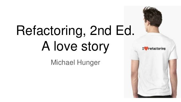 Refactoring, 2nd Ed. A love story Michael Hunger