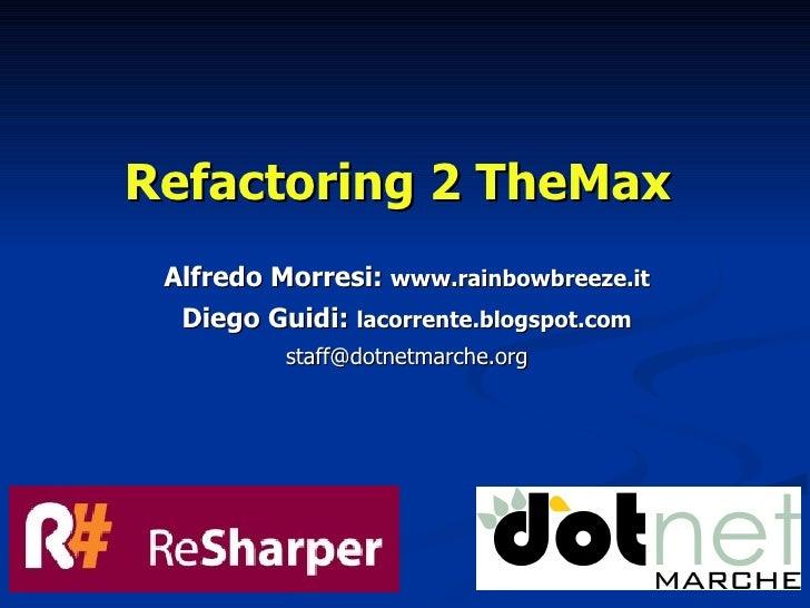 Refactoring 2 TheMax  Alfredo Morresi: www.rainbowbreeze.it   Diego Guidi: lacorrente.blogspot.com           staff@dotnetm...