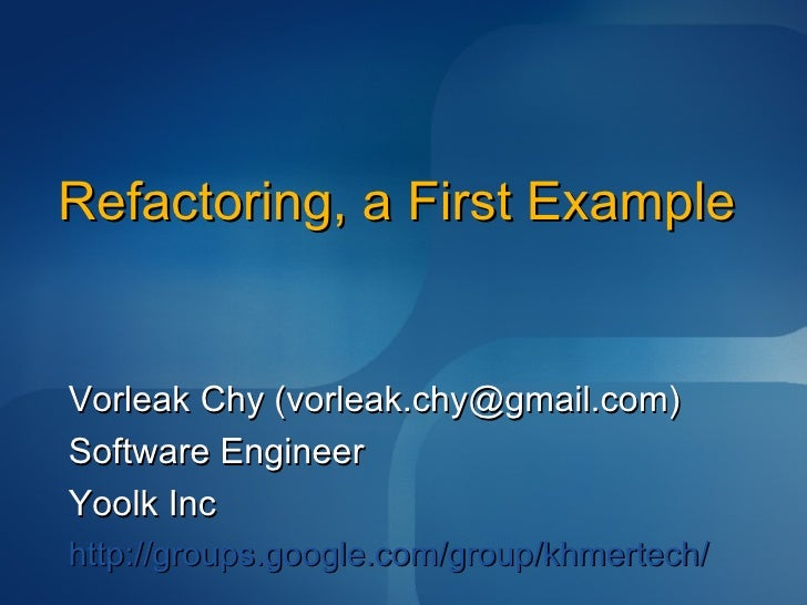 Refactoring, a First Example Vorleak Chy (vorleak.chy@gmail.com) Software Engineer Yoolk Inc http://groups.google.com/grou...