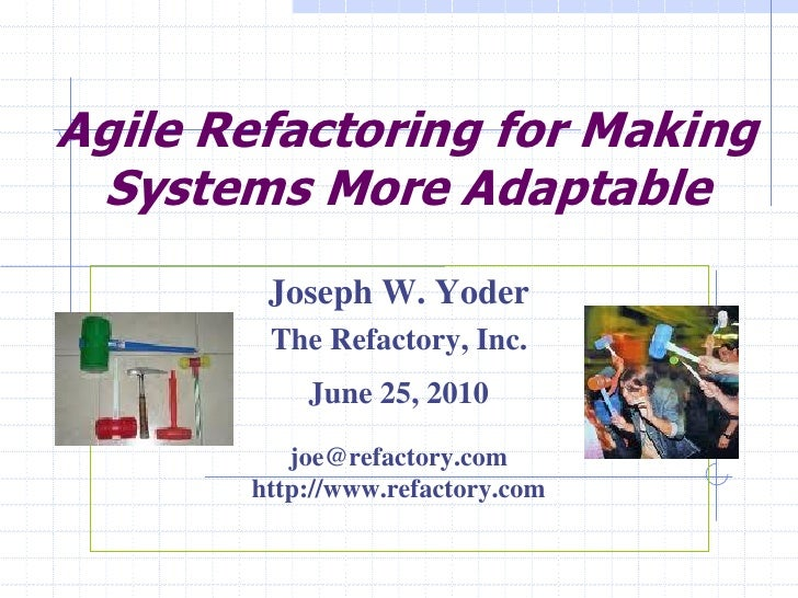 Agile Refactoring for Making  Systems More Adaptable         Joseph W. Yoder         The Refactory, Inc.            June 2...