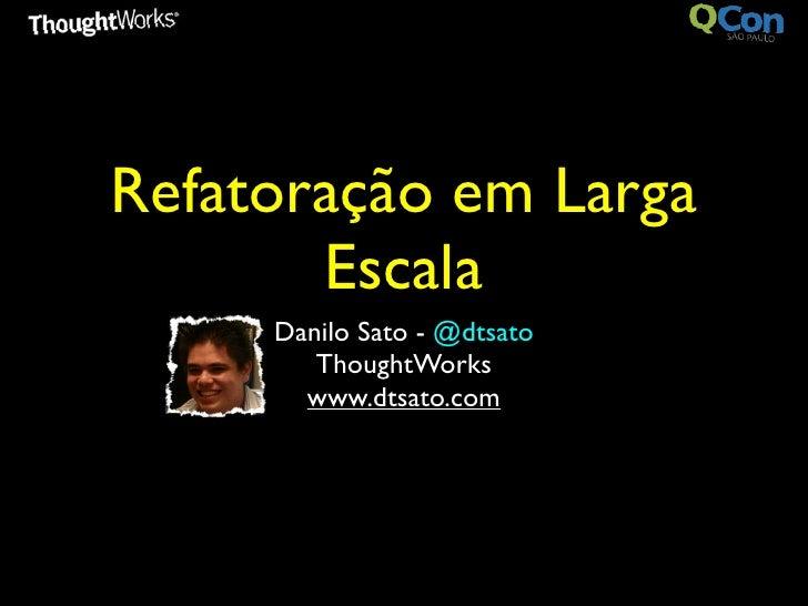 Refatoração em Larga       Escala     Danilo Sato - @dtsato        ThoughtWorks       www.dtsato.com