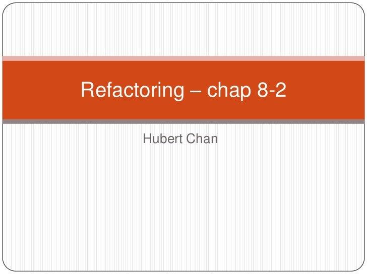 Hubert Chan<br />Refactoring – chap 8-2<br />