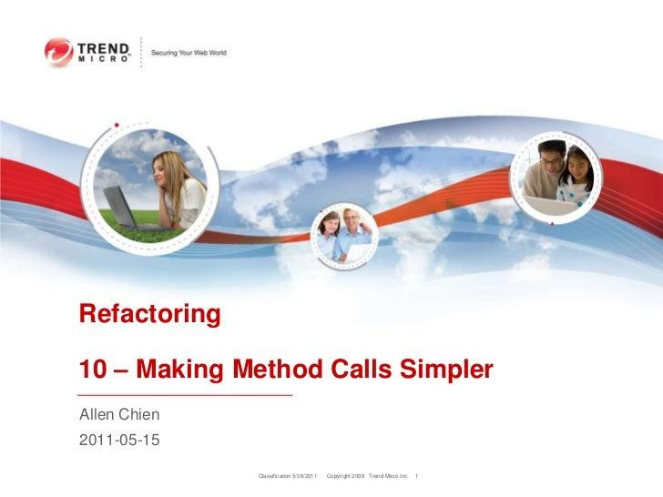 Classification 5/26/2011<br />1<br />Refactoring10 – Making Method Calls Simpler<br />Allen Chien<br />2011-05-15<br />