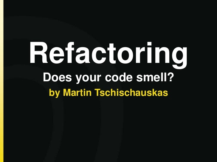 RefactoringDoes your code smell? by Martin Tschischauskas