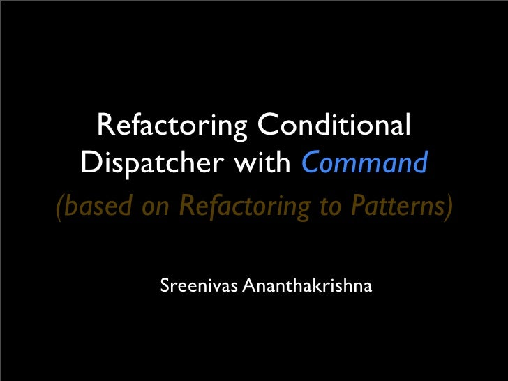 Refactoring Conditional   Dispatcher with Command (based on Refactoring to Patterns)          Sreenivas Ananthakrishna