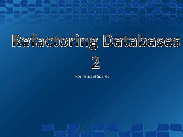 Refactoring Databases<br />2<br />Por: IsmaelSoares<br />