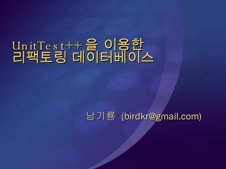 UnitTest++ 을 이용한 리팩토링 데이터베이스 남기룡  (birdkr@gmail.com)