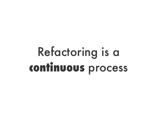 Refactoring is acontinuous process