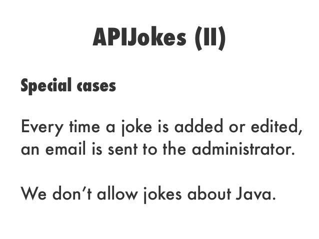 APIJokes (II)Special casesEvery time a joke is added or edited,an email is sent to the administrator.We don't allow jokes ...