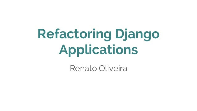 Refactoring Django Applications Renato Oliveira