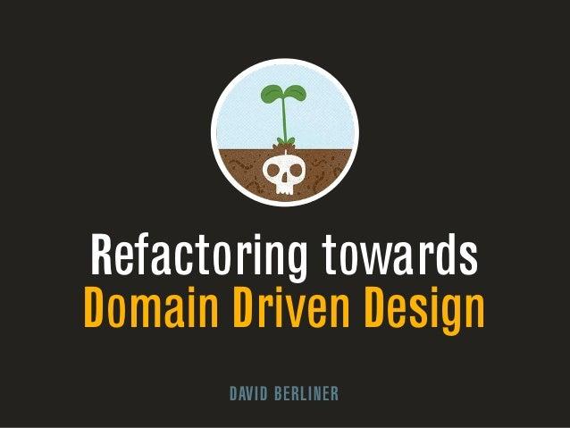 Refactoring towards  Domain Driven Design  DAVID BERLINER