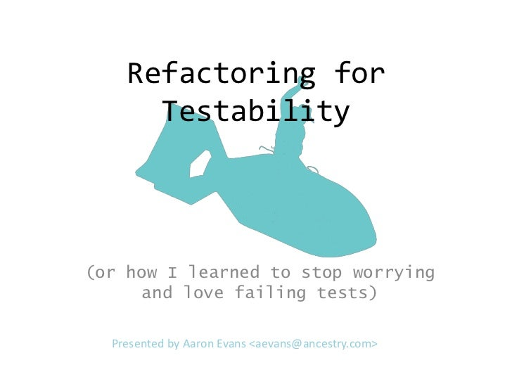 Refactoring for      Testability(or how I learned to stop worrying      and love failing tests)  Presented by Aaron Evans ...