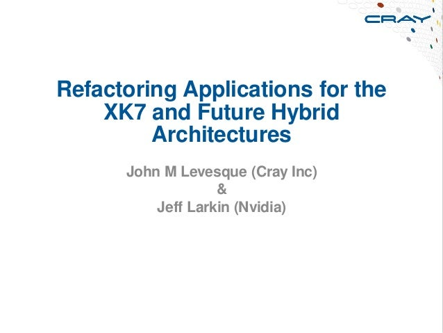 Refactoring Applications for theXK7 and Future HybridArchitecturesJohn M Levesque (Cray Inc)&Jeff Larkin (Nvidia)