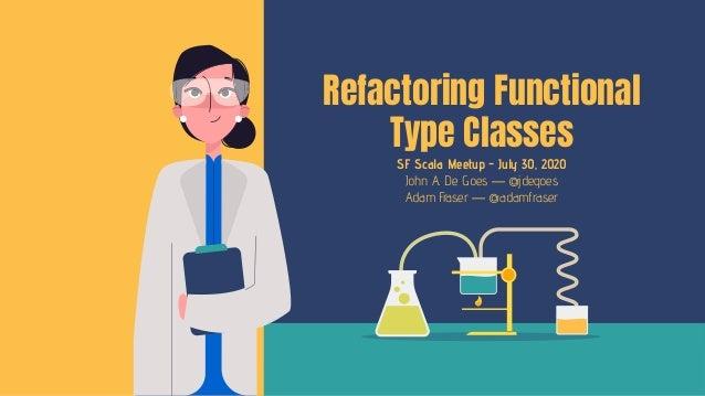 SF Scala Meetup - July 30, 2020 John A. De Goes — @jdegoes Adam Fraser — @adamfraser Refactoring Functional Type Classes
