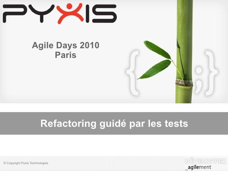 Agile Days 2010                        Paris                        Refactoring guidé par les tests© Copyright Pyxis Techn...