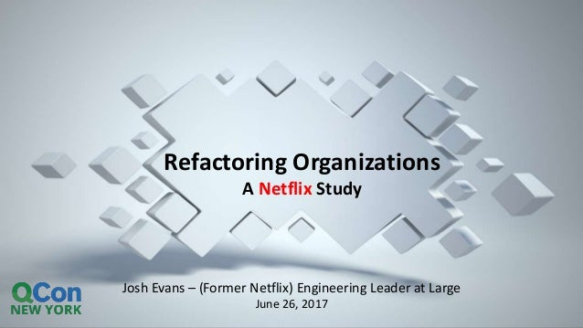 Josh Evans – (Former Netflix) Engineering Leader at Large June 26, 2017 Refactoring Organizations A Netflix Study