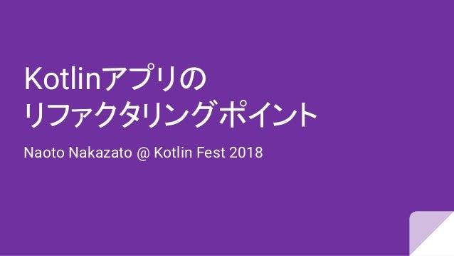 Kotlinアプリの リファクタリングポイント Naoto Nakazato @ Kotlin Fest 2018