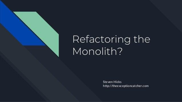 Refactoring the Monolith? Steven Hicks http://theexceptioncatcher.com