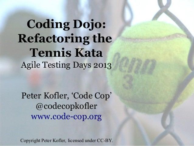 Coding Dojo: Refactoring the Tennis Kata Agile Testing Days 2013 Peter Kofler, 'Code Cop' @codecopkofler www.code-cop.org ...