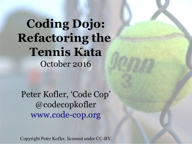 Coding Dojo: Refactoring the Tennis Kata October 2016 Peter Kofler, 'Code Cop' @codecopkofler www.code-cop.org Copyright P...
