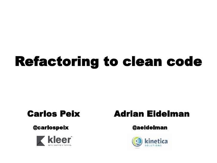 Refactoring to clean code Carlos Peix    Adrian Eidelman  @carlospeix      @aeidelman