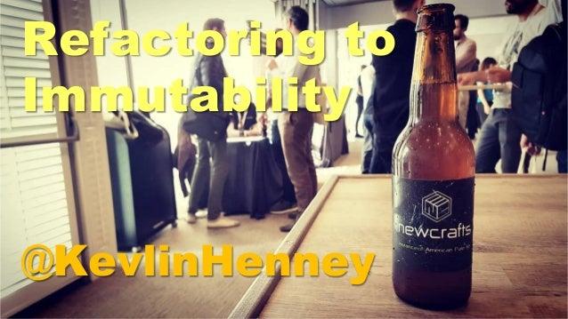 Refactoring to Immutability @KevlinHenney