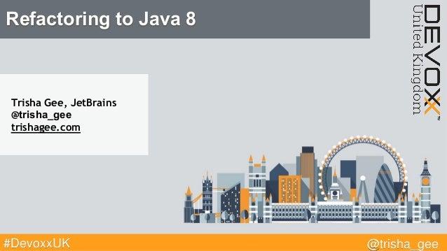 @trisha_gee#DevoxxUK Refactoring to Java 8 Trisha Gee, JetBrains @trisha_gee trishagee.com