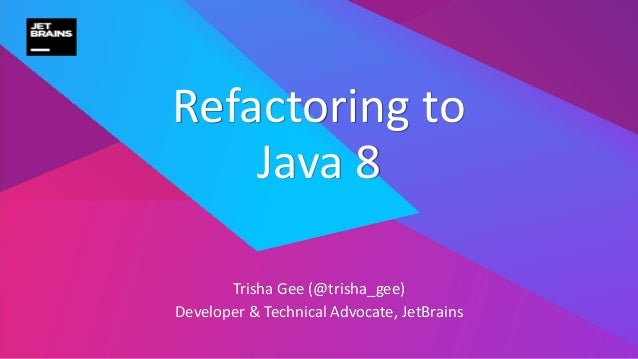 Trisha Gee (@trisha_gee) Developer & Technical Advocate, JetBrains Refactoring to Java 8