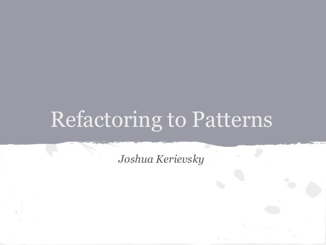 Refactoring to Patterns       Joshua Kerievsky