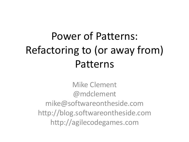 Power of Patterns:Refactoring to (or away from)PatternsMike Clement@mdclementmike@softwareontheside.comhttp://blog.softwar...