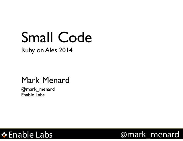 Small Code Ruby on Ales 2014  Mark Menard @mark_menard Enable Labs  Enable Labs  !  @mark_menard