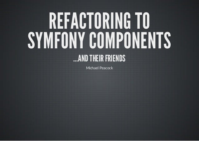 REFACTORING TOSYMFONY COMPONENTS     ...AND THEIR FRIENDS         Michael Peacock